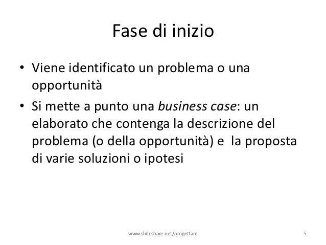 Fase di inizio• Viene identificato un problema o una  opportunità• Si mette a punto una business case: un  elaborato che c...