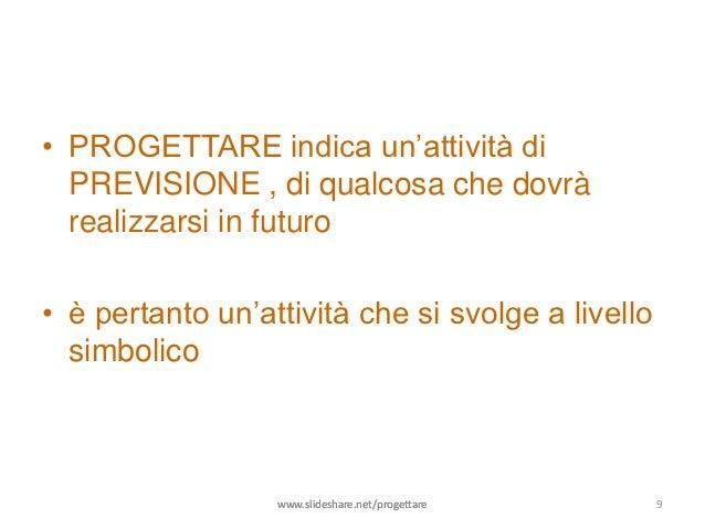 • PROGETTARE indica un'attività di  PREVISIONE , di qualcosa che dovrà  realizzarsi in futuro• è pertanto un'attività che ...