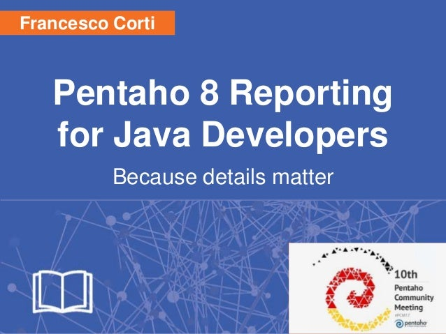 Pentaho 8 Reporting for Java Developers Because details matter 1 Francesco Corti