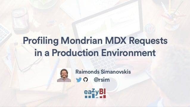 Profiling Mondrian MDX Requests in a Production Environment Raimonds Simanovskis @rsim