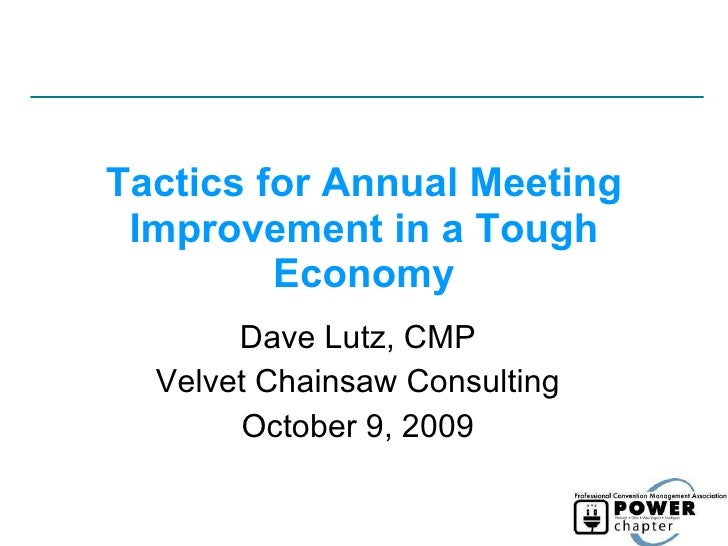 Tactics for Annual Meeting Improvement in a Tough Economy Dave Lutz, CMP Velvet Chainsaw Consulting October 9, 2009