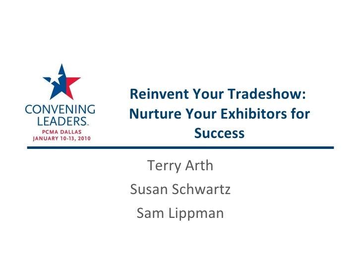 Reinvent Your Tradeshow:  Nurture Your Exhibitors for Success Terry Arth Susan Schwartz Sam Lippman