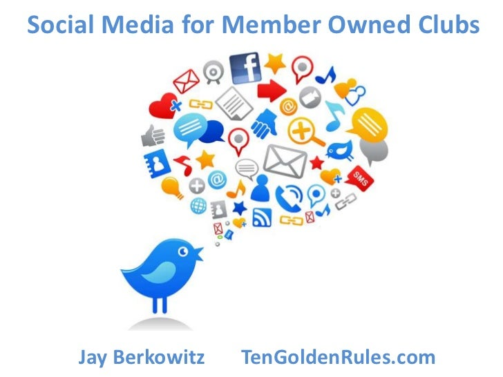 Social Media for Member Owned Clubs    Jay Berkowitz   TenGoldenRules.com