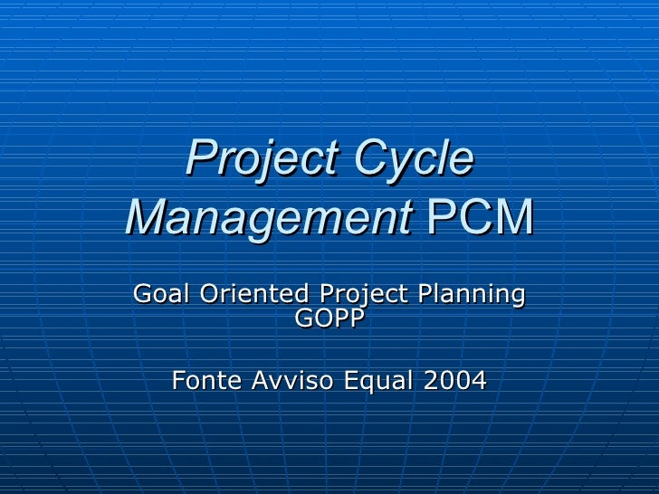 Project Cycle Management  PCM Goal Oriented Project Planning GOPP Fonte Avviso Equal 2004