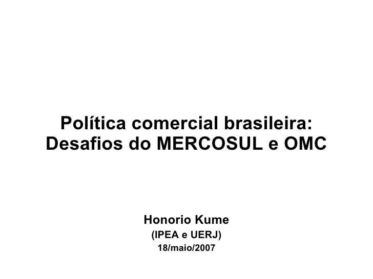 Política comercial brasileira: Desafios do MERCOSUL e OMC Honorio Kume (IPEA e UERJ) 18/maio/2007