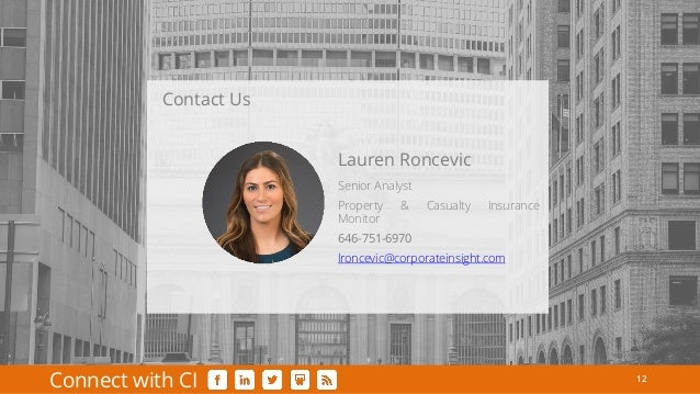 12 Connect with CI Senior Analyst Property & Casualty Insurance Monitor 646-751-6970 lroncevic@corporateinsight.com Lauren...