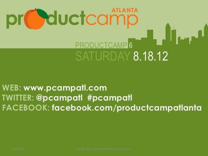 PRODUCTCAMP 6                       SATURDAY 8.18.12WEB: www.pcampatl.comTWITTER: @pcampatl #pcampatl              Web: ww...