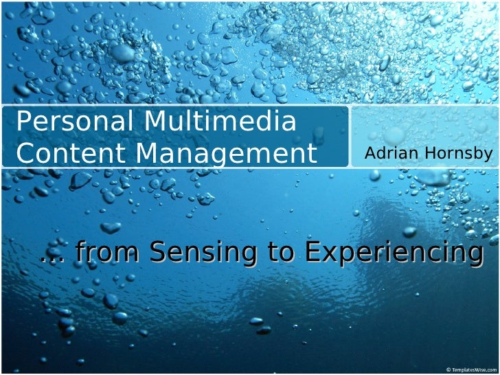 Personal Multimedia Content Management    Adrian Hornsby      … from Sensing to Experiencing
