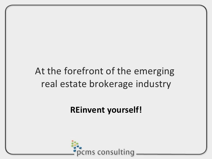 At the forefront of the emerging  real estate brokerage industry REinvent yourself!