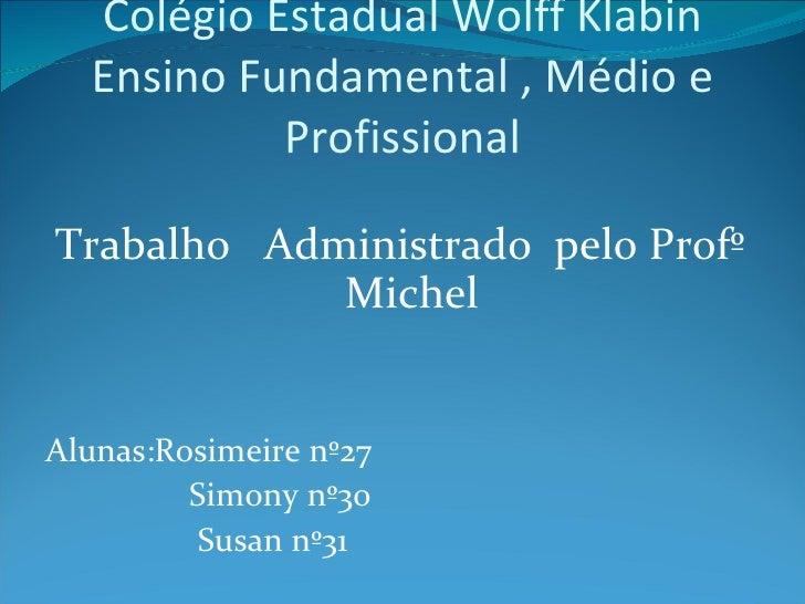 Colégio Estadual Wolff Klabin Ensino Fundamental , Médio e Profissional <ul><li>Trabalho  Administrado  pelo Profº Michel ...