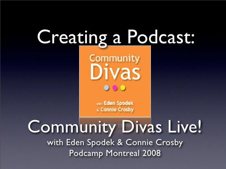Creating a Podcast:    Community Divas Live!   with Eden Spodek & Connie Crosby         Podcamp Montreal 2008