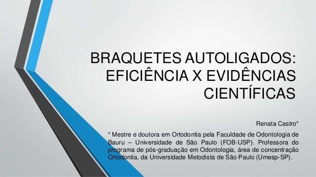 BRAQUETES AUTOLIGADOS: EFICIÊNCIA X EVIDÊNCIAS CIENTÍFICAS Renata Castro* * Mestre e doutora em Ortodontia pela Faculdade ...
