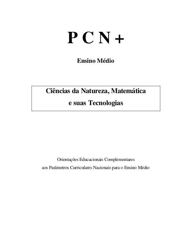 P C N + Ensino Médio Ciências da Natureza, Matemática e suas Tecnologias Orientações Educacionais Complementares aos Parâm...