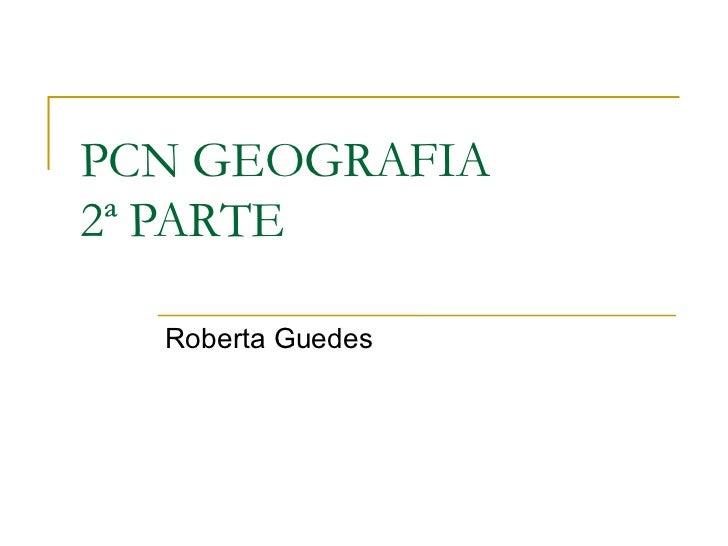 PCN GEOGRAFIA 2ª PARTE Roberta Guedes