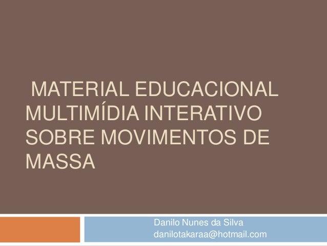 MATERIAL EDUCACIONAL MULTIMÍDIA INTERATIVO SOBRE MOVIMENTOS DE MASSA Danilo Nunes da Silva danilotakaraa@hotmail.com