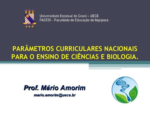 PARÂMETROS CURRICULARES NACIONAIS PARA O ENSINO DE CIÊNCIAS E BIOLOGIA.  Prof. Mário Amorim mario.amorim@uece.br