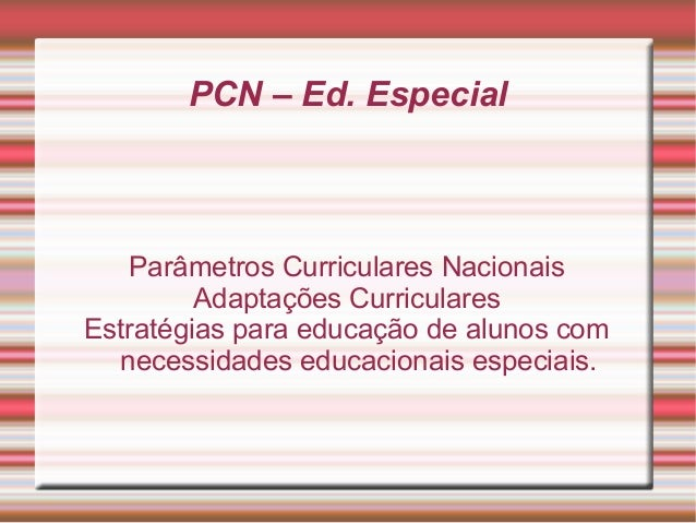 PCN – Ed. Especial Parâmetros Curriculares Nacionais Adaptações Curriculares Estratégias para educação de alunos com neces...