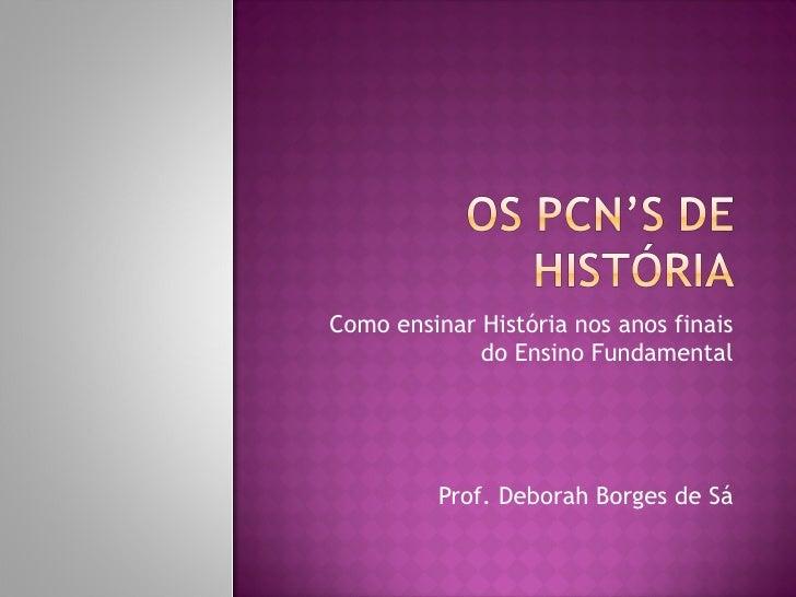 Como ensinar História nos anos finais             do Ensino Fundamental          Prof. Deborah Borges de Sá