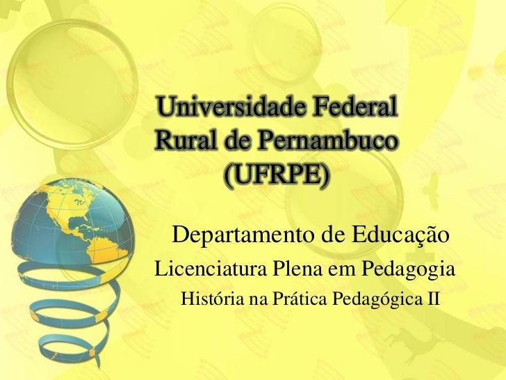 Universidade FederalRural de Pernambuco      (UFRPE) Departamento de EducaçãoLicenciatura Plena em Pedagogia  História na ...