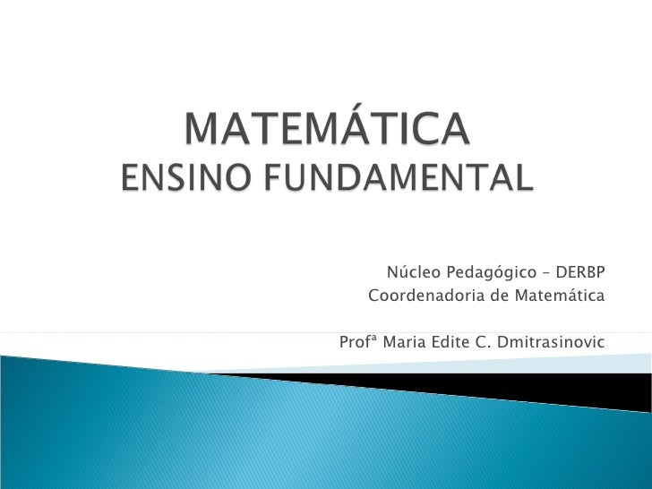 Núcleo Pedagógico – DERBP   Coordenadoria de MatemáticaProfª Maria Edite C. Dmitrasinovic