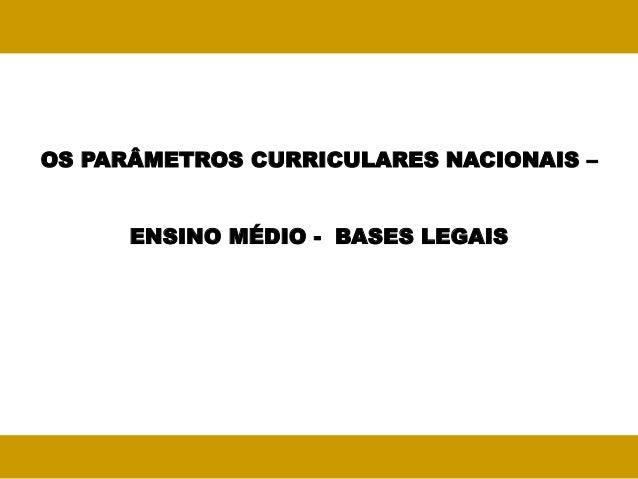 OS PARÂMETROS CURRICULARES NACIONAIS –      ENSINO MÉDIO - BASES LEGAIS
