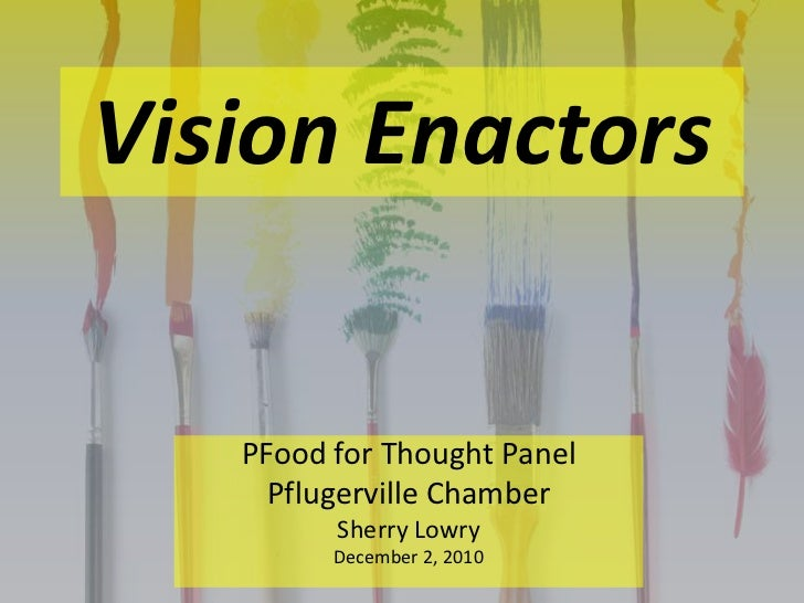 Vision Enactors<br />PFood for Thought Panel<br />Pflugerville Chamber<br />Sherry Lowry<br />December 2, 2010<br />