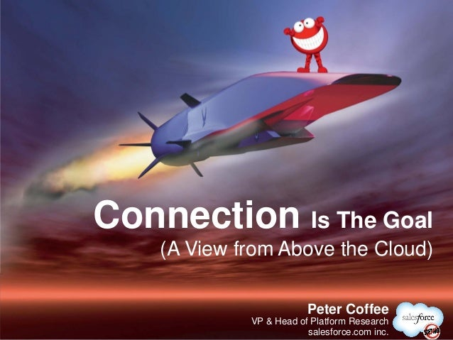 Connection Is The Goal    (A View from Above the Cloud)                         @PeterCoffee                         Peter...