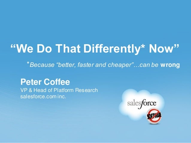 """""""We Do That Differently* Now"""" *Because """"better, faster and cheaper""""…can be wrong Peter Coffee VP & Head of Platform Resear..."""