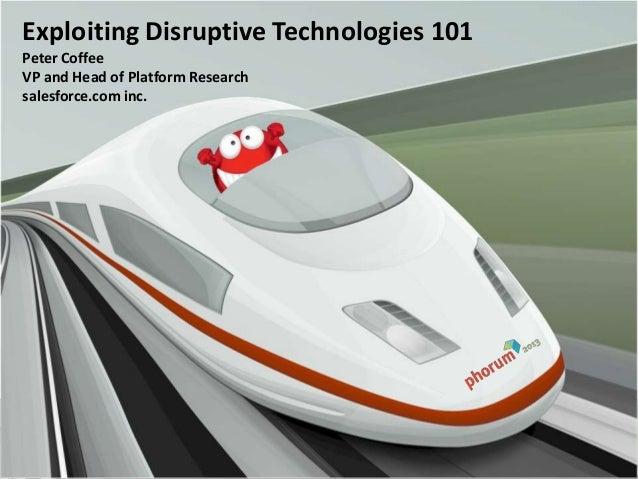 Exploiting Disruptive Technologies 101Peter CoffeeVP and Head of Platform Researchsalesforce.com inc.