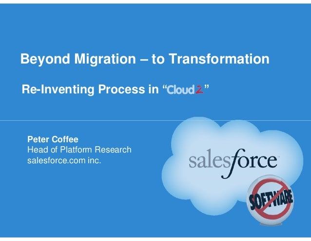 "Beyond Migration – to Transformation Re-Inventing Process in "" "" Peter Coffee Head of Platform Research salesforce.com inc."