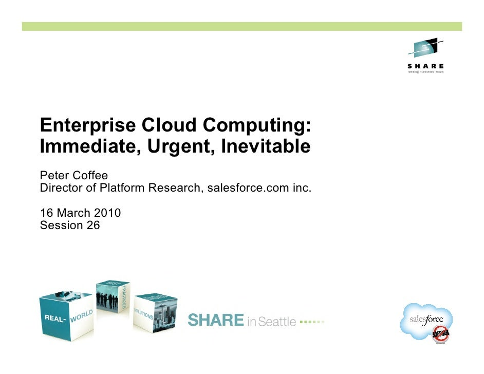 Enterprise Cloud Computing: Immediate, Urgent, Inevitable Peter Coffee Director of Platform Research, salesforce.com inc. ...