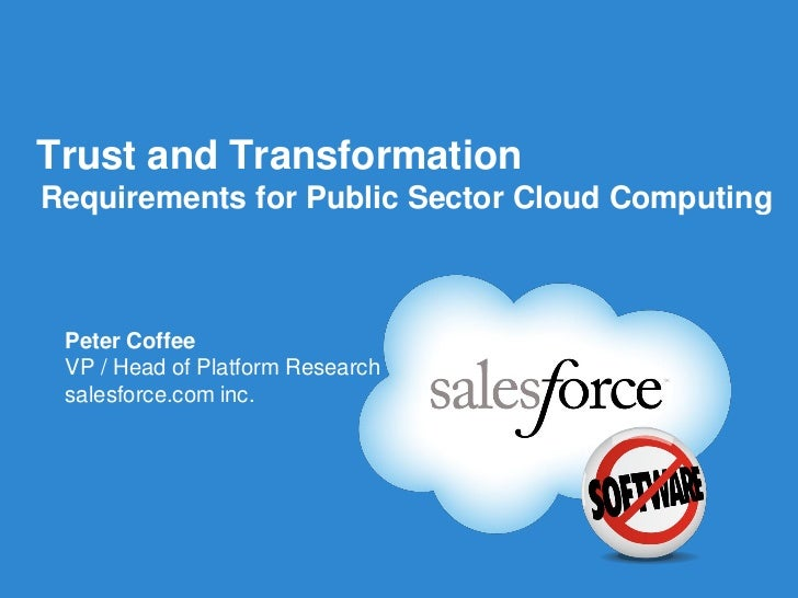 Trust and TransformationRequirements for Public Sector Cloud Computing Peter Coffee VP / Head of Platform Research salesfo...
