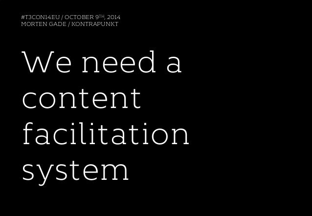 #T3CON14EU / OCTOBER 9TH, 2014  MORTEN GADE / KONTRAPUNKT  We need a  content  facilitation  system