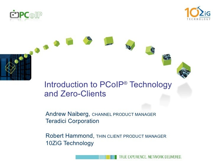 Introduction to PCoIP ®  Technology and Zero-Clients Andrew Naiberg,  CHANNEL PRODUCT MANAGER Teradici Corporation Robert ...