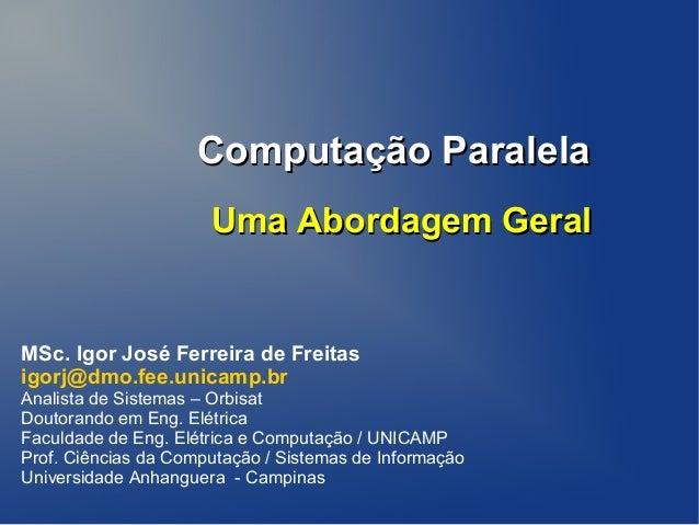 Computação ParalelaComputação ParalelaMSc. Igor José Ferreira de Freitasigorj@dmo.fee.unicamp.brAnalista de Sistemas – Orb...