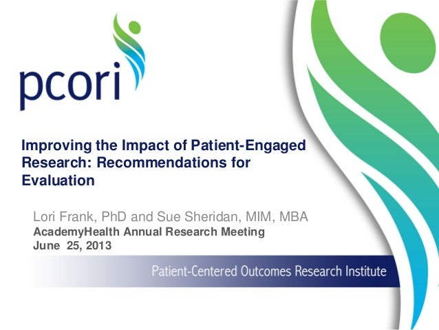 Improving the Impact of Patient-Engaged Research: Recommendations for Evaluation Lori Frank, PhD and Sue Sheridan, MIM, MB...