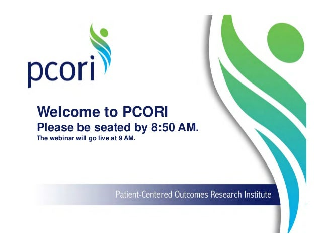 Welcome to PCORI Please be seated by 8:50 AM. The webinar will go live at 9 AM.