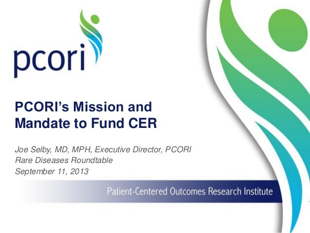 PCORI's Mission and Mandate to Fund CER Joe Selby, MD, MPH, Executive Director, PCORI Rare Diseases Roundtable September 1...