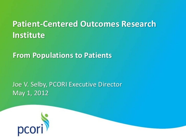 Patient-Centered Outcomes Research    Institute    From Populations to Patients    Joe V. Selby, PCORI Executive Director ...