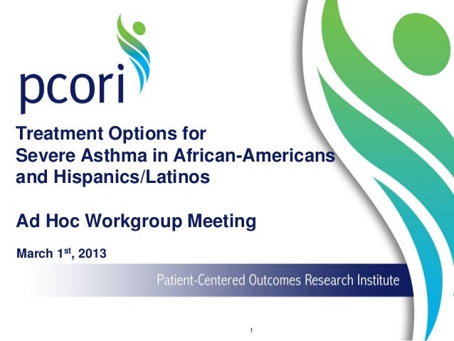 Treatment Options for Severe Asthma in African-Americans and Hispanics/Latinos Ad Hoc Workgroup Meeting March 1st, 2013 1