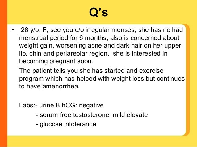 Q's•    28 y/o, F, see you c/o irregular menses, she has no had    menstrual period for 6 months, also is concerned about ...