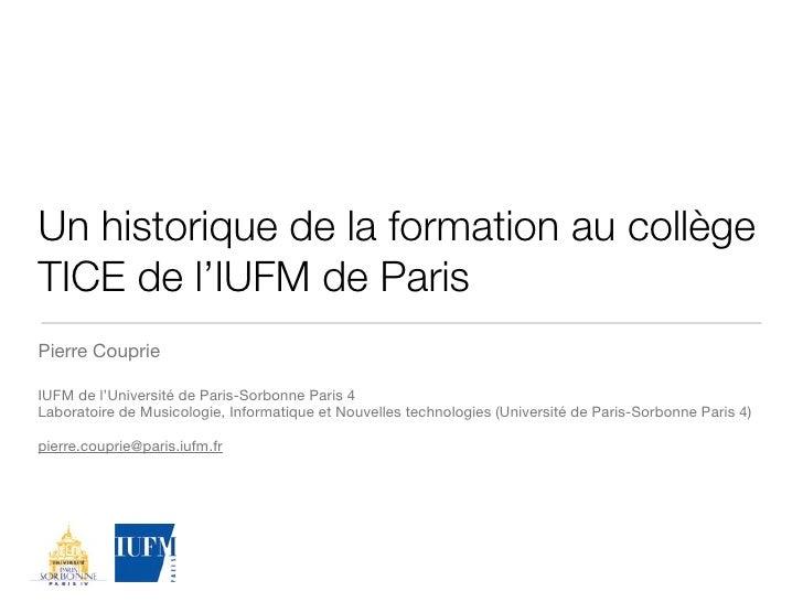 Un historique de la formation au collège TICE de l'IUFM de Paris Pierre Couprie  IUFM de l'Université de Paris-Sorbonne Pa...