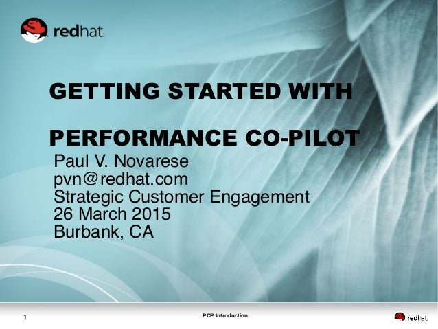 PCP Introduction1 GETTING STARTED WITH PERFORMANCE CO-PILOT Paul V. Novarese pvn@redhat.com Strategic Customer Engagement ...