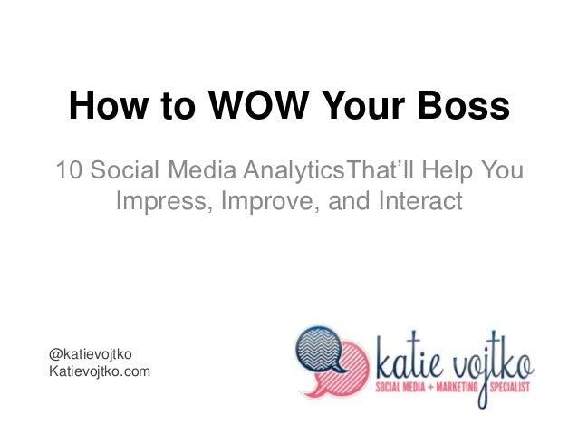 How to WOW Your Boss10 Social Media AnalyticsThat'll Help You     Impress, Improve, and Interact@katievojtkoKatievojtko.com