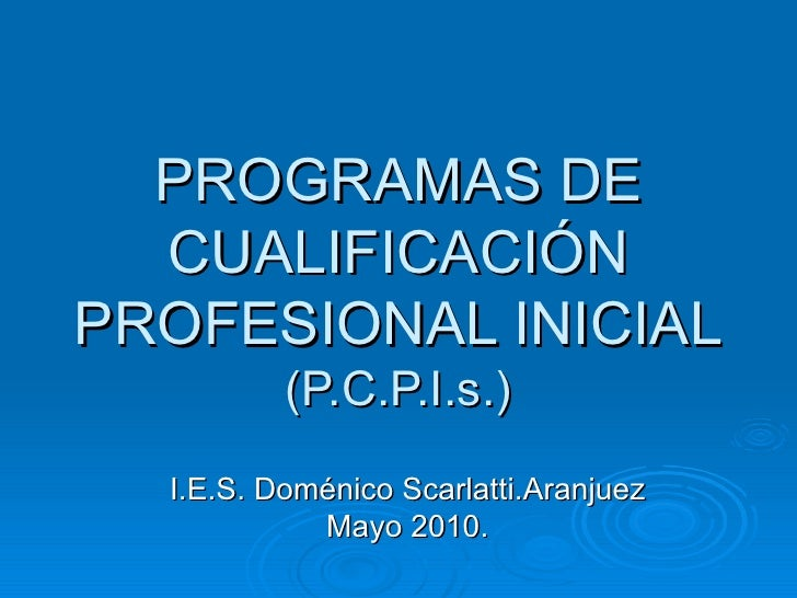 PROGRAMAS DE CUALIFICACIÓN PROFESIONAL INICIAL (P.C.P.I.s.) I.E.S. Doménico Scarlatti.Aranjuez Mayo 2010.