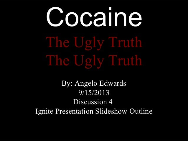 Cocaine The Ugly Truth The Ugly Truth By: Angelo Edwards 9/15/2013 Discussion 4 Ignite Presentation Slideshow Outline