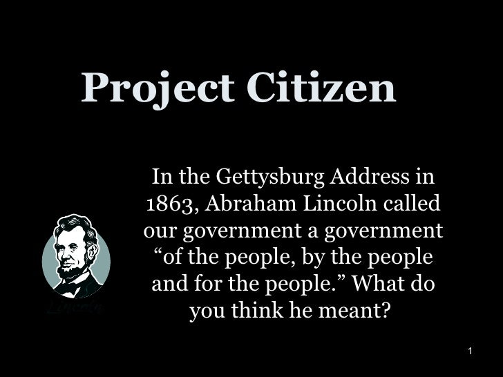 """Project Citizen In the Gettysburg Address in 1863, Abraham Lincoln called our government a government """"of the people, by t..."""