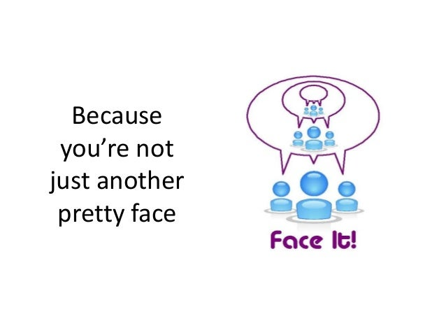 Because you're not just another pretty face
