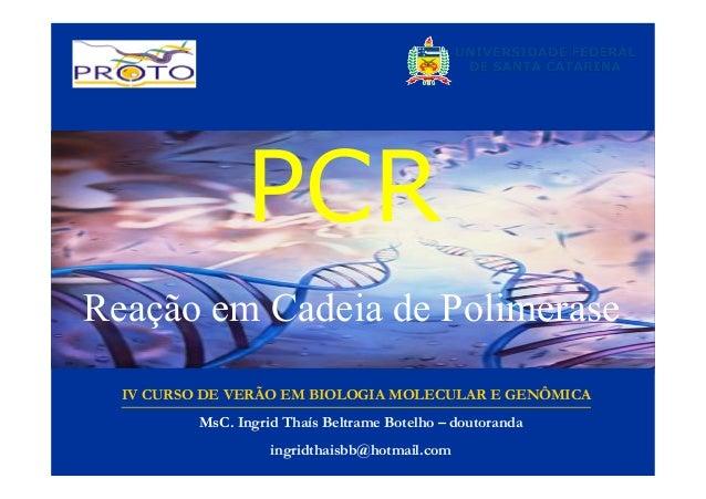 PCR Reação em Cadeia de Polimerase IV CURSO DE VERÃO EM BIOLOGIA MOLECULAR E GENÔMICA MsC. Ingrid Thaís Beltrame Botelho –...