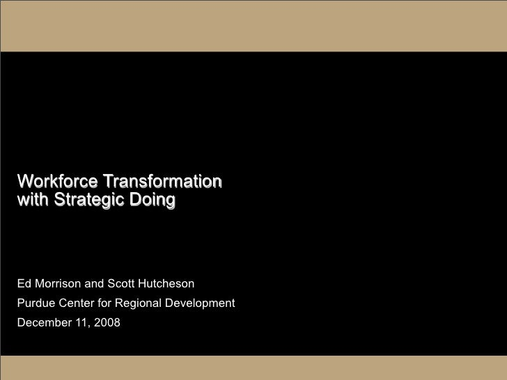 Workforce Transformation with Strategic Doing    Ed Morrison and Scott Hutcheson Purdue Center for Regional Development De...